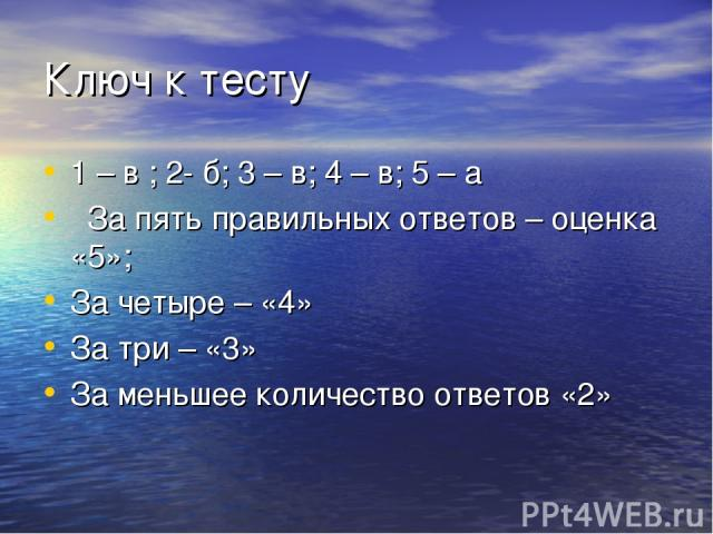 Ключ к тесту 1 – в ; 2- б; 3 – в; 4 – в; 5 – а За пять правильных ответов – оценка «5»; За четыре – «4» За три – «3» За меньшее количество ответов «2»