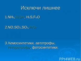Исключи лишнее 1.NH3,NаOH, H2S,FEO 2.NO,SO2,SO3,P2O5 3.Хемосинтетики, автотрофы,
