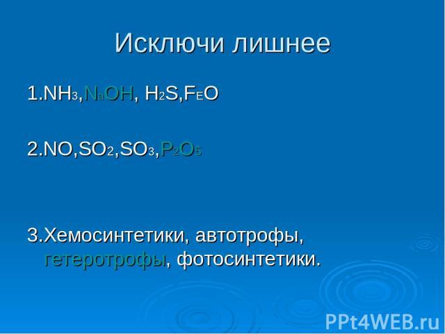 Исключи лишнее 1.NH3,NаOH, H2S,FEO 2.NO,SO2,SO3,P2O5 3.Хемосинтетики, автотрофы, гетеротрофы, фотосинтетики.