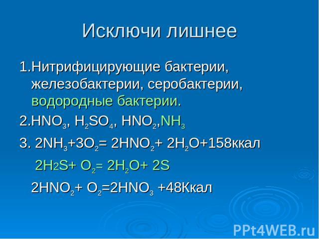 Исключи лишнее 1.Нитрифицирующие бактерии, железобактерии, серобактерии, водородные бактерии. 2.HNO3, H2SO4, HNO2,NH3 3. 2NH3+3O2= 2HNO2+ 2H2O+158ккал 2H2S+ O2= 2H2O+ 2S 2HNO2+ O2=2HNO3 +48Ккал