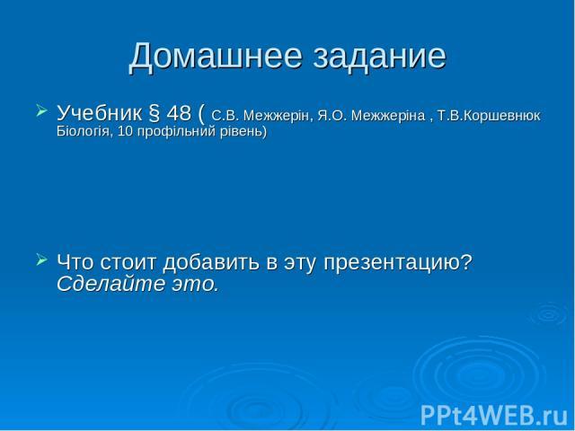 Домашнее задание Учебник § 48 ( С.В. Межжерін, Я.О. Межжеріна , Т.В.Коршевнюк Біологія, 10 профільний рівень) Что стоит добавить в эту презентацию? Сделайте это.