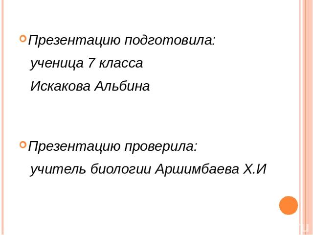 Презентацию подготовила: ученица 7 класса Искакова Альбина Презентацию проверила: учитель биологии Аршимбаева Х.И