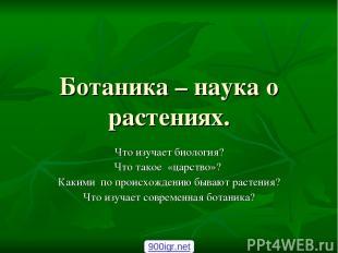 Ботаника – наука о растениях. Что изучает биология? Что такое «царство»? Какими