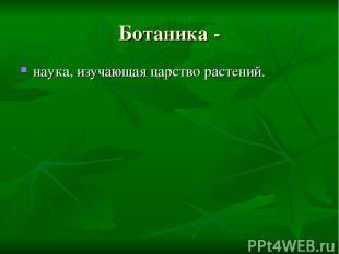 Ботаника - наука, изучающая царство растений.