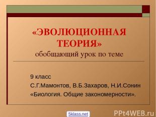«ЭВОЛЮЦИОННАЯ ТЕОРИЯ» обобщающий урок по теме 9 класс С.Г.Мамонтов, В.Б.Захаров,