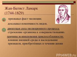 * Жан-Батист Ламарк (1744-1829) признавал факт эволюции; доказывал изменчивость