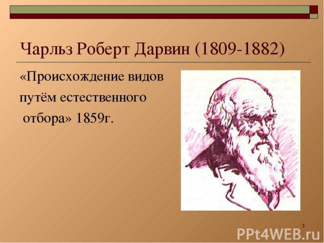 * Чарльз Роберт Дарвин (1809-1882) «Происхождение видов путём естественного отбора» 1859г.