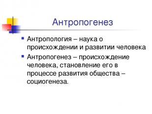 Антропогенез Антропология – наука о происхождении и развитии человека Антропоген