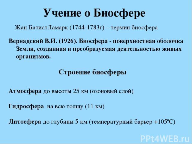 Учение о Биосфере Вернадский В.И. (1926). Биосфера - поверхностная оболочка Земли, созданная и преобразуемая деятельностью живых организмов. Жан БатистЛамарк (1744-1783г) – термин биосфера Строение биосферы Атмосфера до высоты 25 км (озоновый слой) …