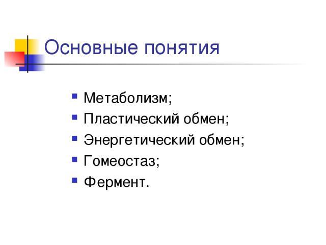 Основные понятия Метаболизм; Пластический обмен; Энергетический обмен; Гомеостаз; Фермент.