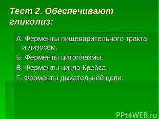 Тест 2. Обеспечивают гликолиз: А. Ферменты пищеварительного тракта и лизосом. Б.