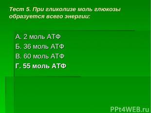Тест 5. При гликолизе моль глюкозы образуется всего энергии: А. 2 моль АТФ Б. 36