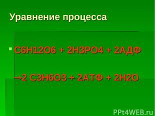 Уравнение процесса С6Н12О6 + 2Н3РО4 + 2АДФ 2 С3Н6О3 + 2АТФ + 2Н2О