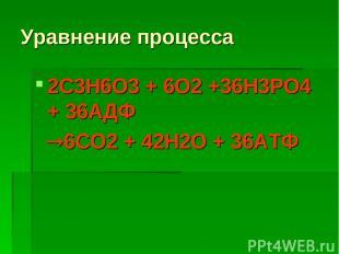 Уравнение процесса 2С3Н6О3 + 6О2 +36Н3РО4 + 36АДФ 6СО2 + 42Н2О + 36АТФ