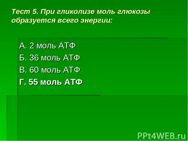 Тест 5. При гликолизе моль глюкозы образуется всего энергии: А. 2 моль АТФ Б. 36 моль АТФ В. 60 моль АТФ Г. 55 моль АТФ