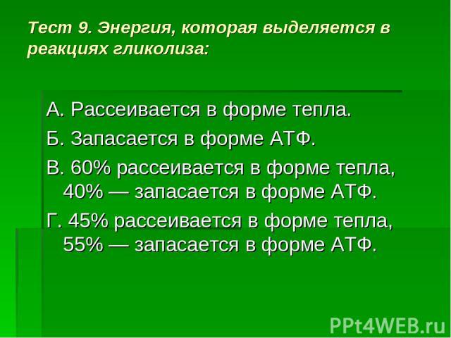Тест 9. Энергия, которая выделяется в реакциях гликолиза: А. Рассеивается в форме тепла. Б. Запасается в форме АТФ. В. 60% рассеивается в форме тепла, 40% — запасается в форме АТФ. Г. 45% рассеивается в форме тепла, 55% — запасается в форме АТФ.