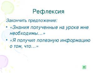 Рефлексия Закончить предложение: «Знания полученные на уроке мне необходимы…» «Я