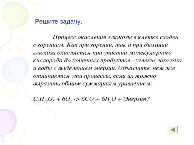 Решите задачу. Процесс окисления глюкозы в клетке сходен с горением. Как при горении, так и при дыхании глюкоза окисляется при участии молекулярного кислорода до конечных продуктов - углекислого газа и воды с выделением энергии. Объясните, чем же от…