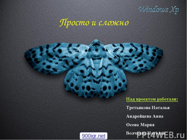 Просто и сложно Над проектом работали: Третьякова Наталья Андрейцева Анна Осова Мария Волчкова Наталья 900igr.net