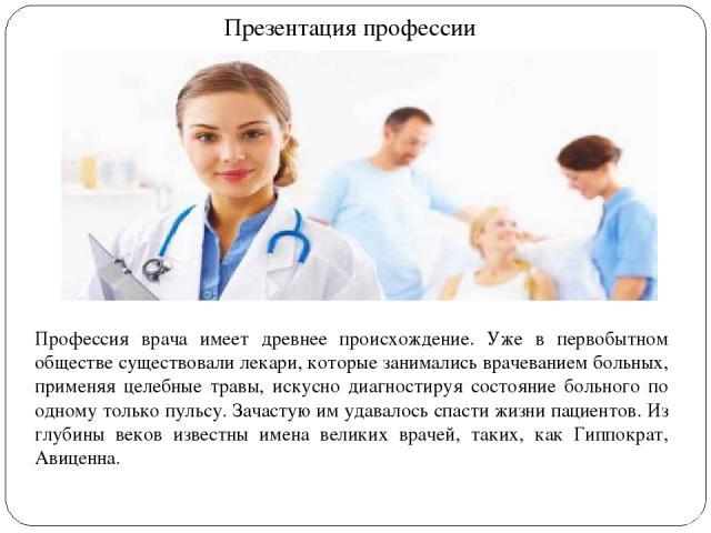 Презентация профессии Профессия врача имеет древнее происхождение. Уже в первобытном обществе существовали лекари, которые занимались врачеванием больных, применяя целебные травы, искусно диагностируя состояние больного по одному только пульсу. Зача…