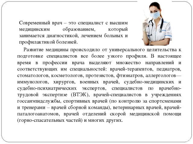 Развитие медицины происходило от универсального целительства к подготовке специалистов все более узкого профиля. В настоящее время в профессии врача выделяют множество направлений и соответствующих им специальностей: врачей-терапевтов, педиатров, ст…