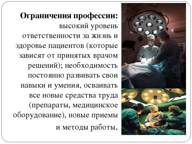 Ограничения профессии: высокий уровень ответственности за жизнь и здоровье пациентов (которые зависят от принятых врачом решений); необходимость постоянно развивать свои навыки и умения, осваивать все новые средства труда (препараты, медицинское обо…