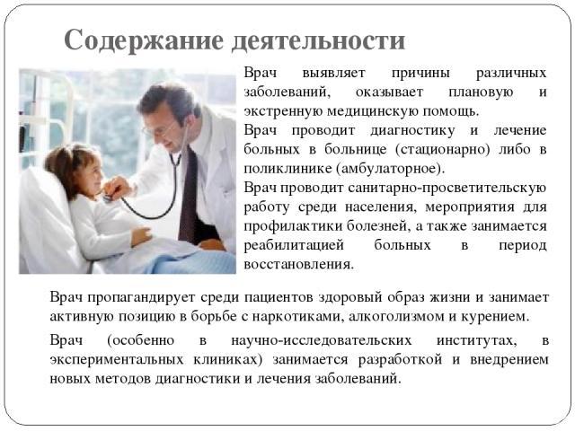 Содержание деятельности Врач пропагандирует среди пациентов здоровый образ жизни и занимает активную позицию в борьбе с наркотиками, алкоголизмом и курением. Врач (особенно в научно-исследовательских институтах, в экспериментальных клиниках) занимае…