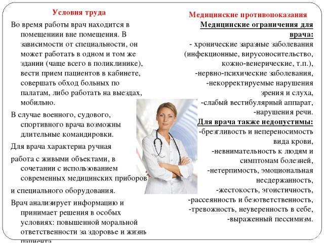 Условия труда Во время работы врач находится в помещениии вне помещения. В зависимости от специальности, он может работать в одном и том же здании (чаще всего в поликлинике), вести прием пациентов в кабинете, совершать обход больных по палатам, либо…
