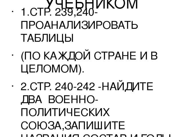 ЗАДАНИЯ ДЛЯ РАБОТЫ С УЧЕБНИКОМ 1.СТР. 239,240-ПРОАНАЛИЗИРОВАТЬ ТАБЛИЦЫ (ПО КАЖДОЙ СТРАНЕ И В ЦЕЛОМОМ). 2.СТР. 240-242 -НАЙДИТЕ ДВА ВОЕННО-ПОЛИТИЧЕСКИХ СОЮЗА,ЗАПИШИТЕ НАЗВАНИЯ.СОСТАВ И ГОДЫ СОЗДАНИЯ. 3.СТР.243-244-ВЫПИСАТЬ И ОБЪЯСНИТЬ ТЕРМИНЫ.