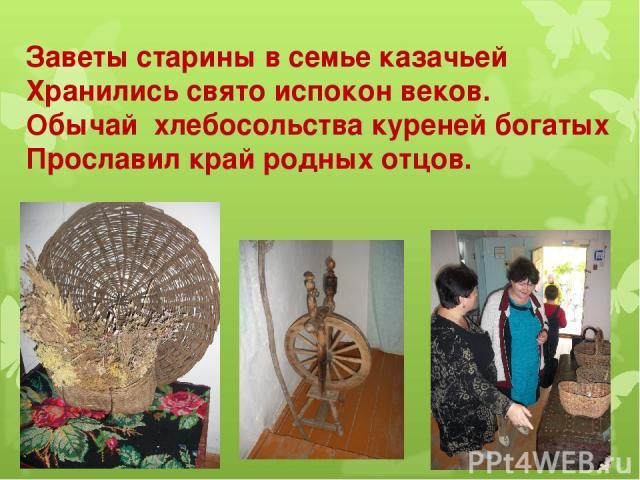 Заветы старины в семье казачьей Хранились свято испокон веков. Обычай хлебосольства куреней богатых Прославил край родных отцов.