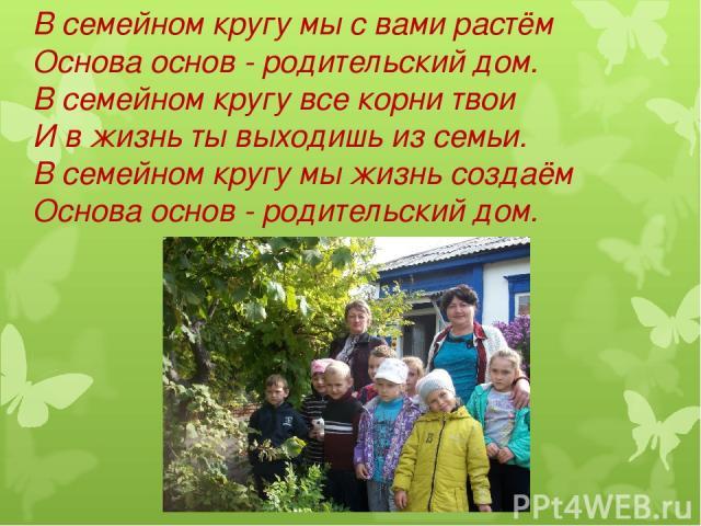 В семейном кругу мы с вами растём Основа основ - родительский дом. В семейном кругу все корни твои И в жизнь ты выходишь из семьи. В семейном кругу мы жизнь создаём Основа основ - родительский дом.