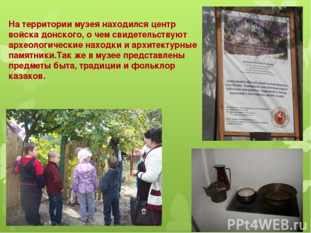 На территории музея находился центр войска донского, о чем свидетельствуют археологические находки и архитектурные памятники.Так же в музее представлены предметы быта, традиции и фольклор казаков.