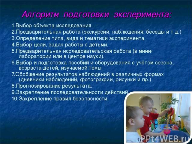 Алгоритм подготовки эксперимента: 1.Выбор объекта исследования. 2.Предварительная работа (экскурсии, наблюдения, беседы и т.д.) 3.Определение типа, вида и тематики эксперимента. 4.Выбор цели, задач работы с детьми. 5.Предварительная исследовательска…