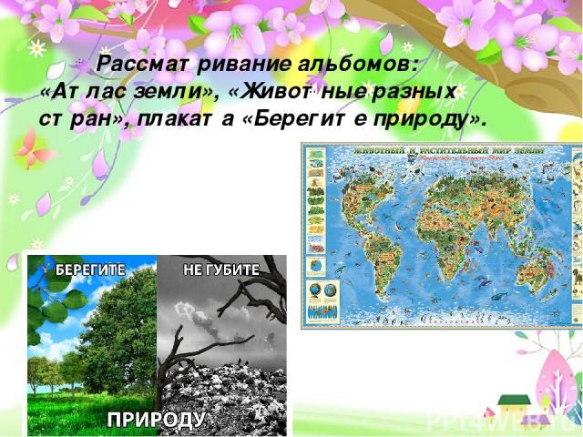 Проект «Земля – наш общий дом» - долгосрочный, групповой, исследовательско- творческий Рассматривание альбомов: «Атлас земли», «Животные разных стран», плаката «Берегите природу».