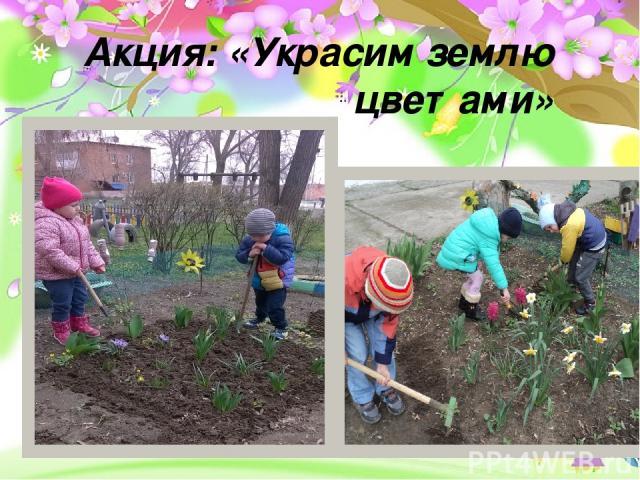 Проект «Земля – наш общий дом» - долгосрочный, групповой, исследовательско- творческий Акция: «Украсим землю цветами» -
