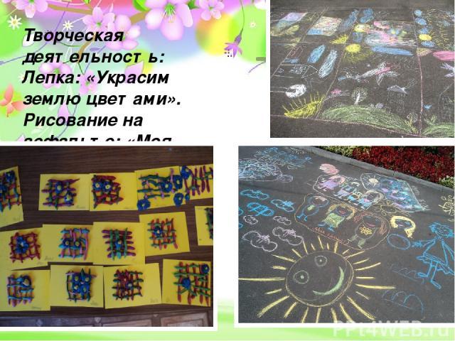 Проект «Земля – наш общий дом» - долгосрочный, групповой, исследовательско- творческий Творческая деятельность: Лепка: «Украсим землю цветами». Рисование на асфальте: «Моя планета- Земля!»
