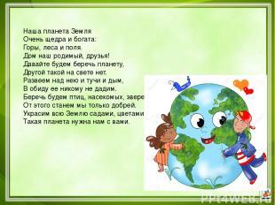 Наша планета Земля Очень щедра и богата: Горы, леса и поля. Дом наш родимый, дру