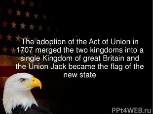 The adoption of the Act of Union in 1707 merged the two kingdoms into a single K