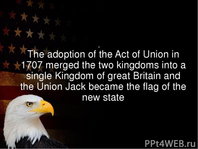 The adoption of the Act of Union in 1707 merged the two kingdoms into a single Kingdom of great Britain and the Union Jack became the flag of the new state .