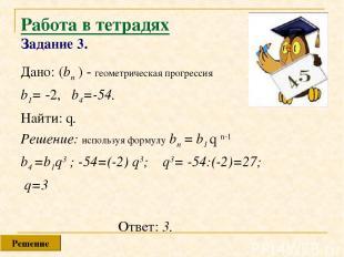 Работа в тетрадях Задание 3. Дано: (bn ) - геометрическая прогрессия b1= -2, b4=