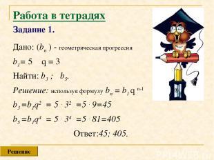 Работа в тетрадях Задание 1. Дано: (bn ) - геометрическая прогрессия b1= 5 q = 3