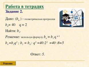 Работа в тетрадях Задание 2. Дано: (bn ) - геометрическая прогрессия b4= 40 q =