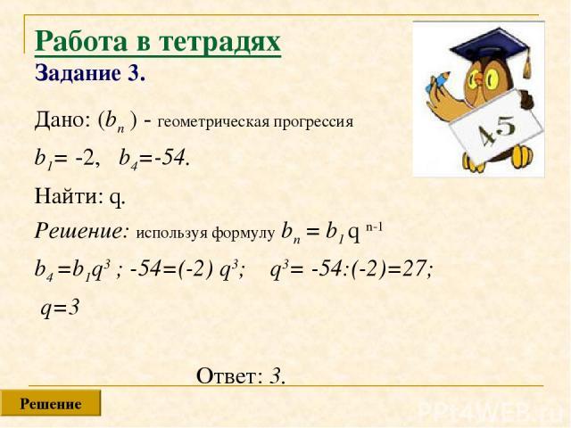 Работа в тетрадях Задание 3. Дано: (bn ) - геометрическая прогрессия b1= -2, b4=-54. Найти: q. Решение: используя формулу bn = b1 q n-1 b4 =b1q3 ; -54=(-2) q3; q3= -54:(-2)=27; q=3 Ответ: 3. Решение