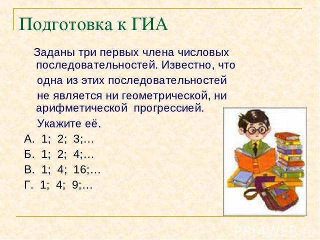Подготовка к ГИА Заданы три первых члена числовых последовательностей. Известно, что одна из этих последовательностей не является ни геометрической, ни арифметической прогрессией. Укажите её. А. 1; 2; 3;… Б. 1; 2; 4;… В. 1; 4; 16;… Г. 1; 4; 9;…