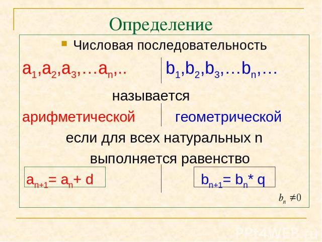 Определение Числовая последовательность а1,а2,а3,…аn,.. b1,b2,b3,…bn,… называется арифметической геометрической если для всех натуральных n выполняется равенство an+1= an+ d bn+1= bn* q