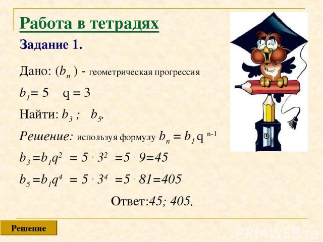 Работа в тетрадях Задание 1. Дано: (bn ) - геометрическая прогрессия b1= 5 q = 3 Найти: b3 ; b5. Решение: используя формулу bn = b1 q n-1 b3 =b1q2 = 5 . 32 =5 . 9=45 b5 =b1q4 = 5 . 34 =5 . 81=405 Ответ:45; 405. Решение