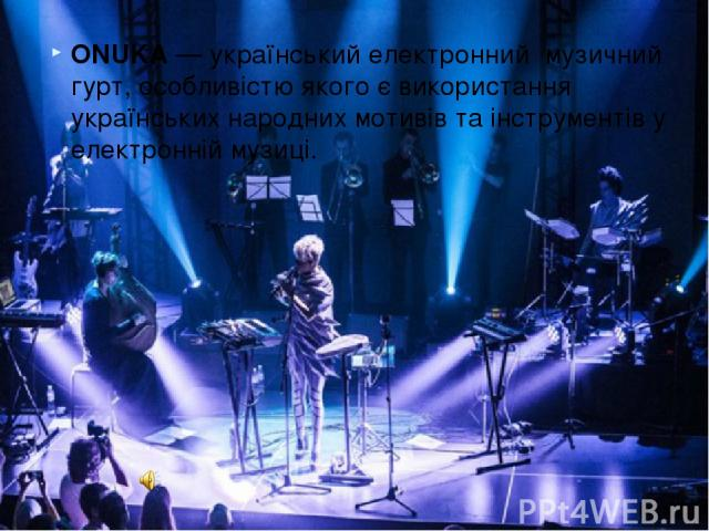 ONUKA— українськийелектронний музичний гурт, особливістю якого є використання українських народних мотивів та інструментів у електронній музиці.