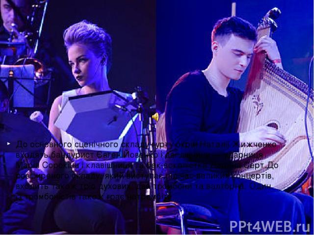До основного сценічного складу гурту окрім Наталії Жижченко входятьбандурист Євген Йовенко і дві дівчини— ударниця Марія Сорокіна і клавішниця табек-вокалістка Дарина Серт.До розширеного складу, який виступає під час великих концертів, входить та…