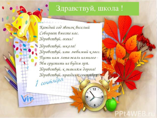 Здравствуй, школа ! Каждый год звонок веселый Собирает вместе нас. Здравствуй, осень! Здравствуй, школа! Здравствуй, наш любимый класс. Пусть нам лета жаль немного - Мы грустить не будем зря. Здравствуй, к знаниям дорога! Здравствуй, праздник сентября!