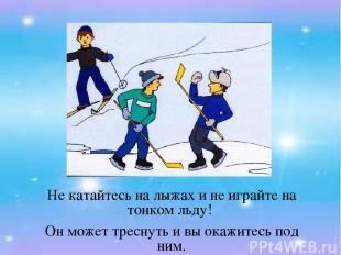Не катайтесь на лыжах и не играйте на тонком льду! Он может треснуть и вы окажит
